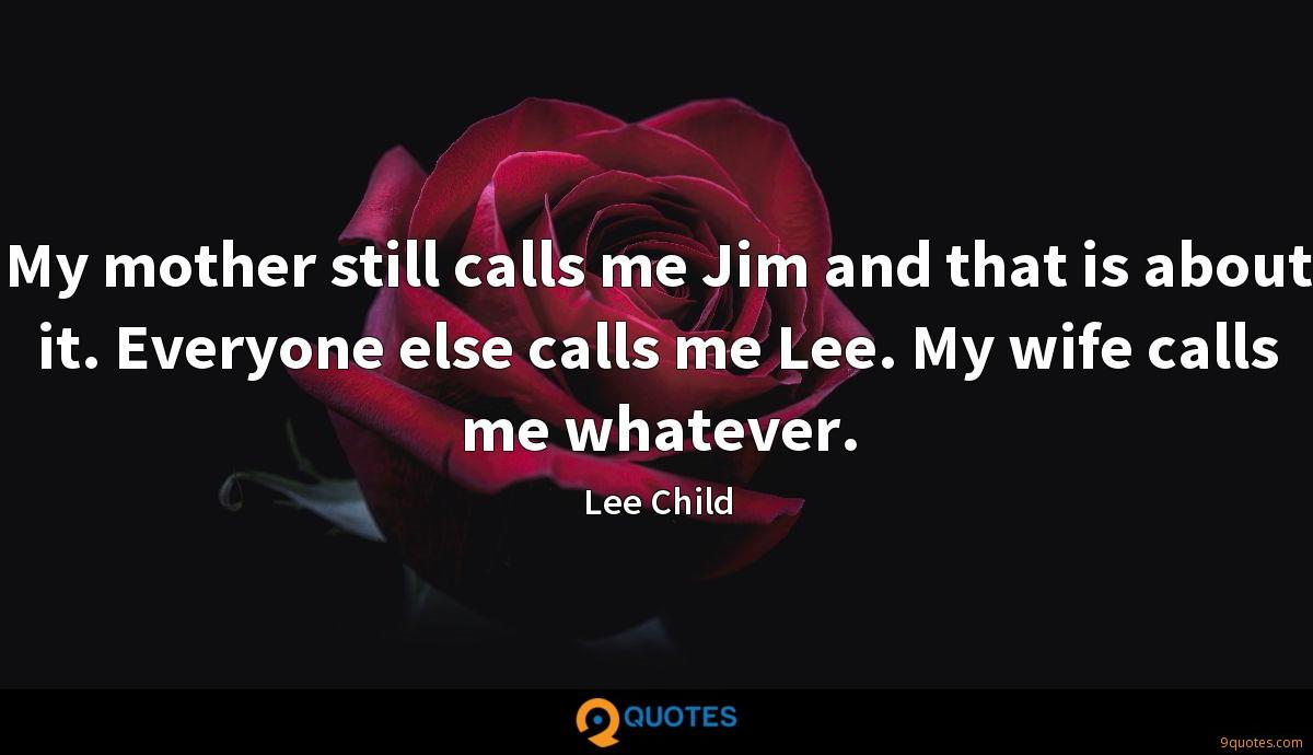 My mother still calls me Jim and that is about it. Everyone else calls me Lee. My wife calls me whatever.