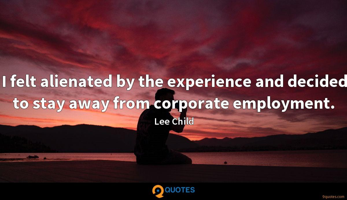 I felt alienated by the experience and decided to stay away from corporate employment.