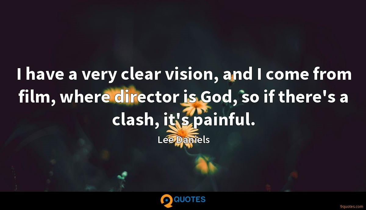 I have a very clear vision, and I come from film, where director is God, so if there's a clash, it's painful.
