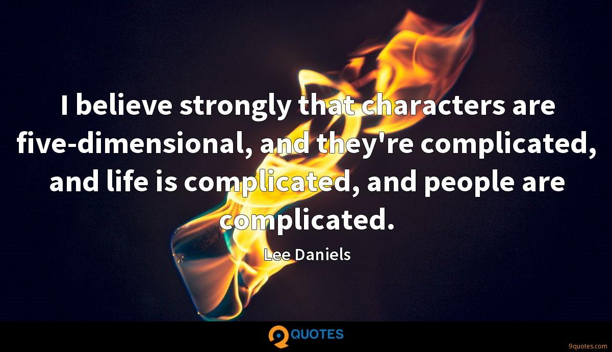 I believe strongly that characters are five-dimensional, and they're complicated, and life is complicated, and people are complicated.