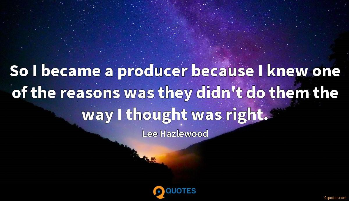 So I became a producer because I knew one of the reasons was they didn't do them the way I thought was right.