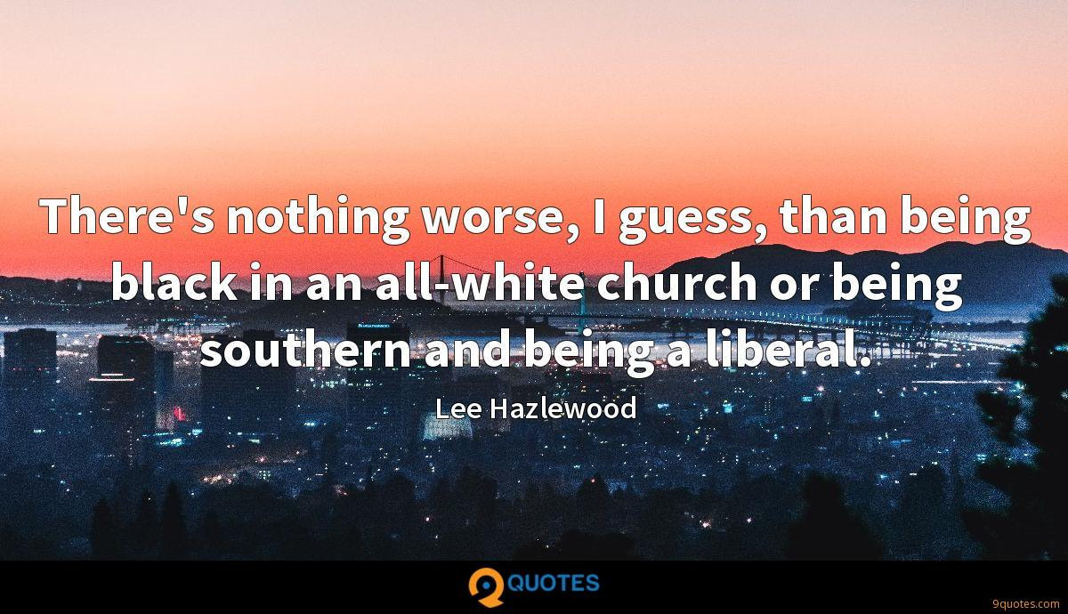 There's nothing worse, I guess, than being black in an all-white church or being southern and being a liberal.