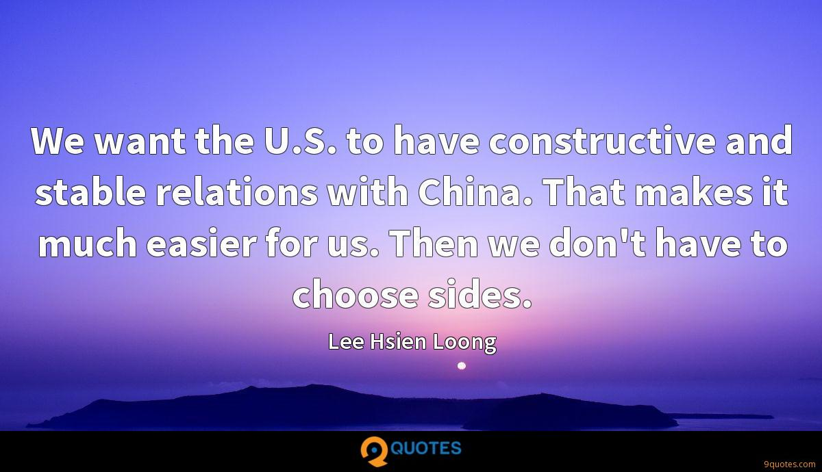 We want the U.S. to have constructive and stable relations with China. That makes it much easier for us. Then we don't have to choose sides.