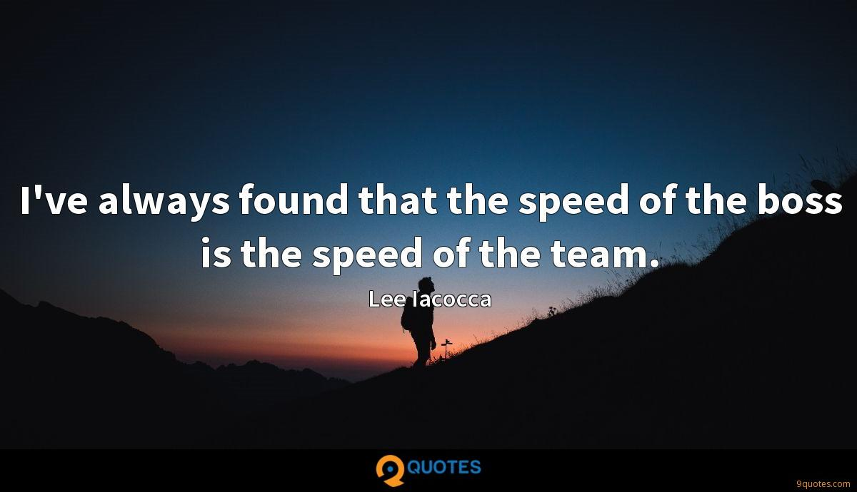 I've always found that the speed of the boss is the speed of the team.