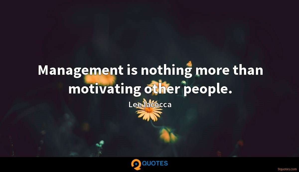 Management is nothing more than motivating other people.