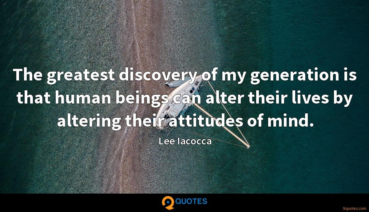 The greatest discovery of my generation is that human beings can alter their lives by altering their attitudes of mind.