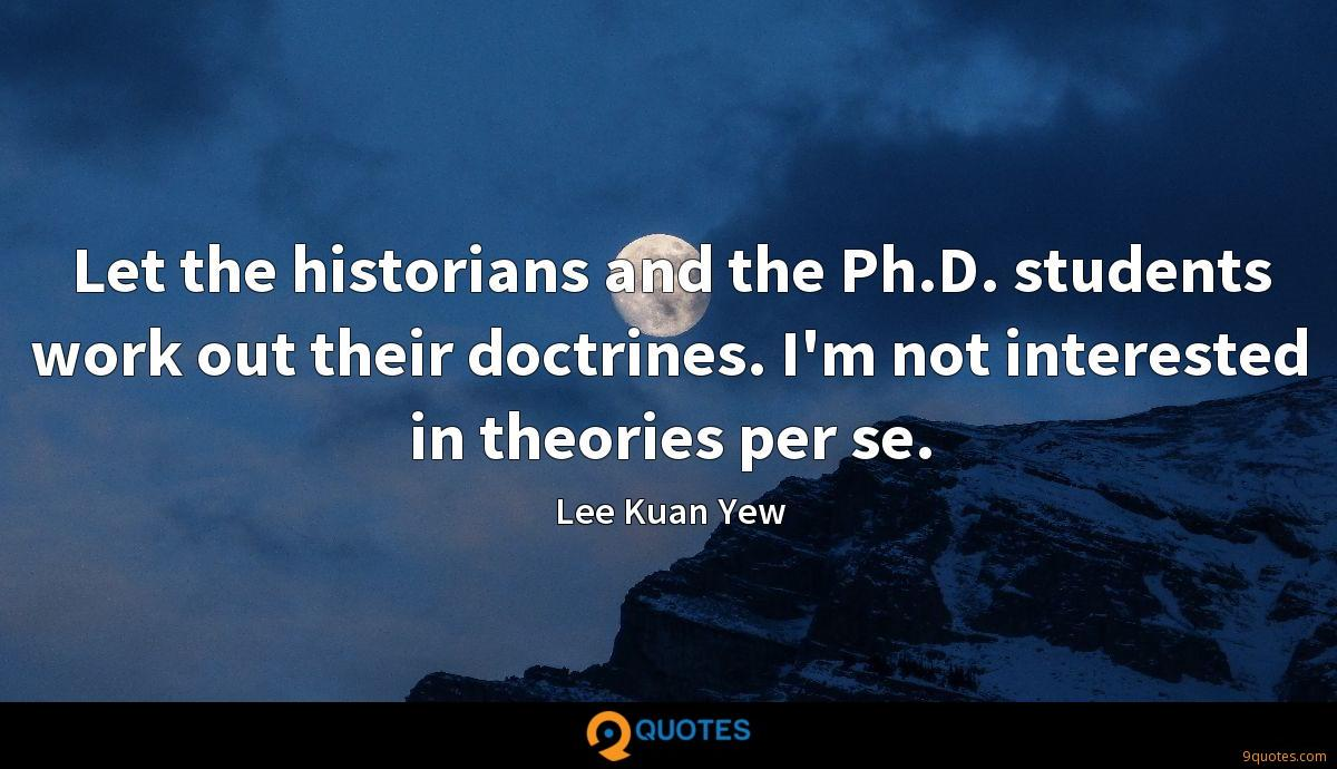 Let the historians and the Ph.D. students work out their doctrines. I'm not interested in theories per se.