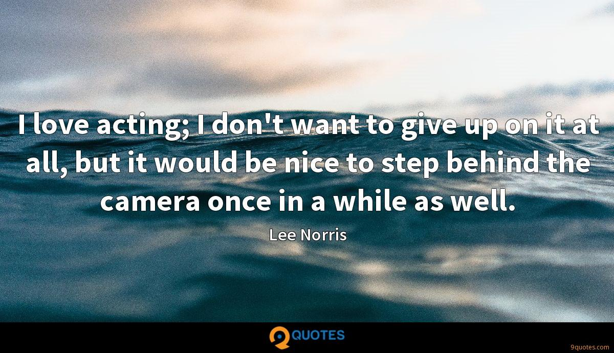 I love acting; I don't want to give up on it at all, but it would be nice to step behind the camera once in a while as well.