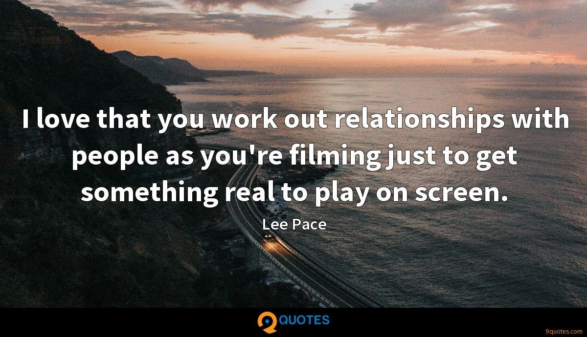 I love that you work out relationships with people as you're filming just to get something real to play on screen.