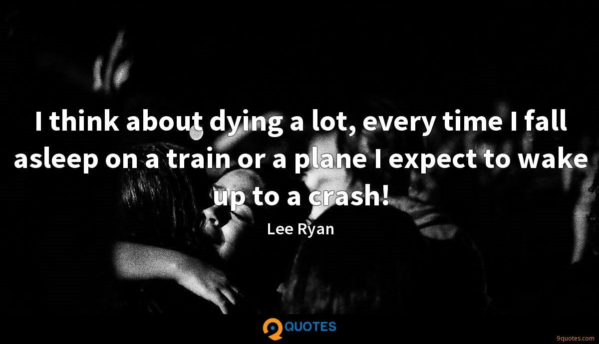 I think about dying a lot, every time I fall asleep on a train or a plane I expect to wake up to a crash!
