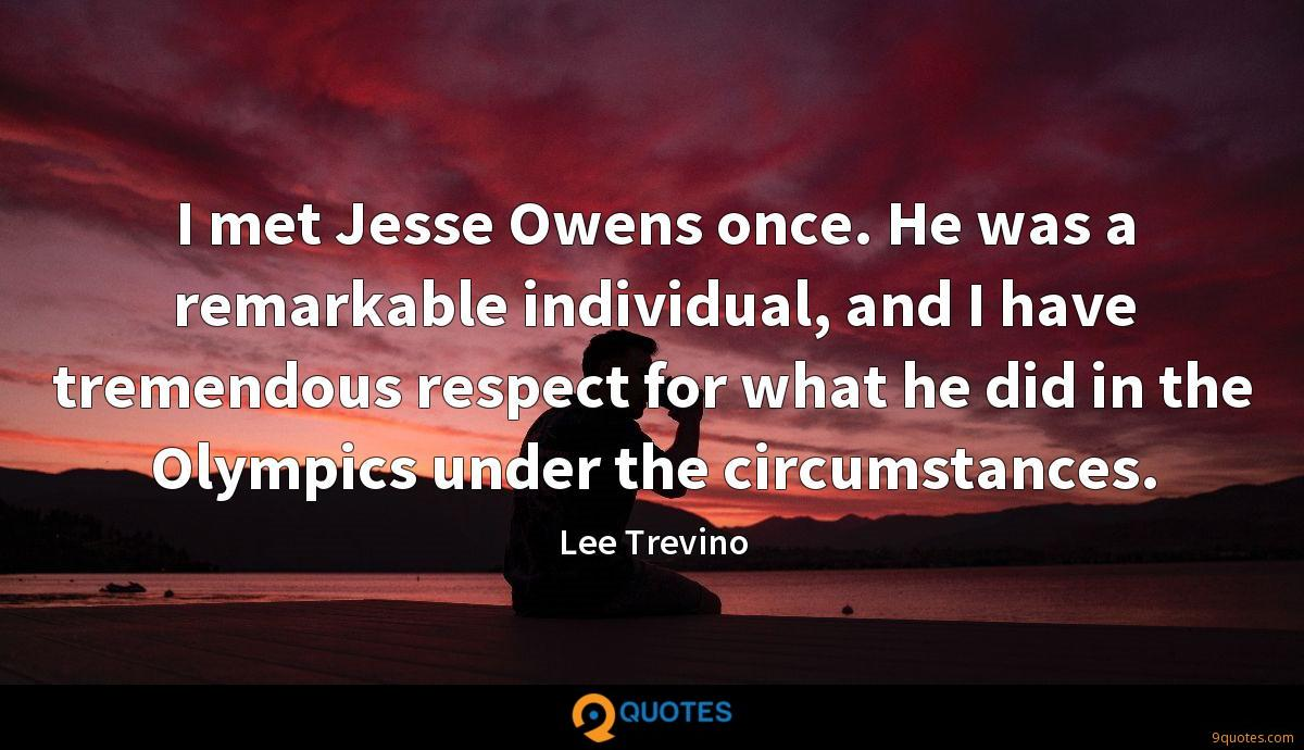 I met Jesse Owens once. He was a remarkable individual, and I have tremendous respect for what he did in the Olympics under the circumstances.