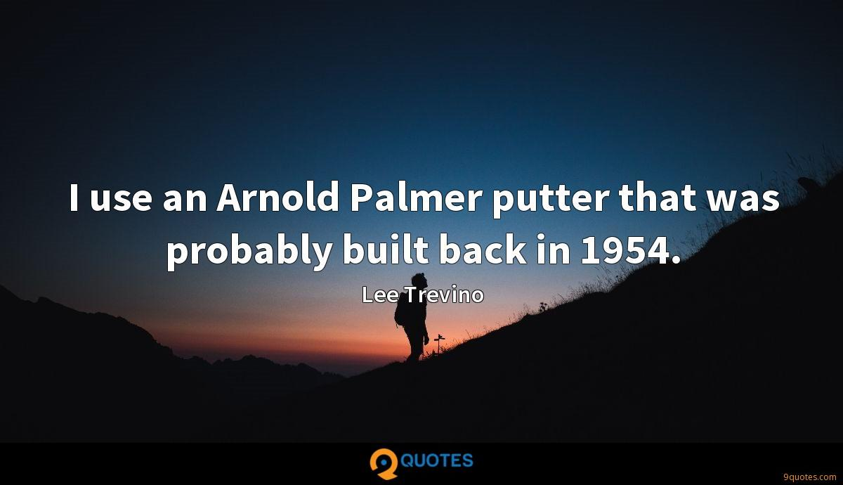 I use an Arnold Palmer putter that was probably built back in 1954.