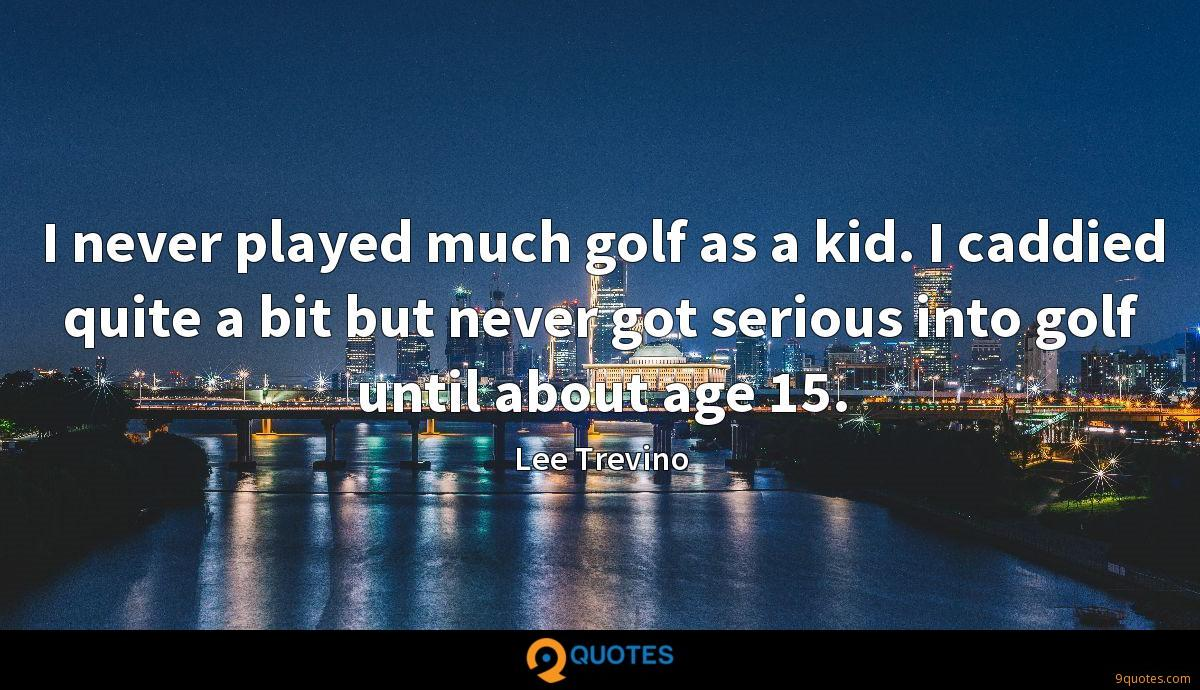 I never played much golf as a kid. I caddied quite a bit but never got serious into golf until about age 15.