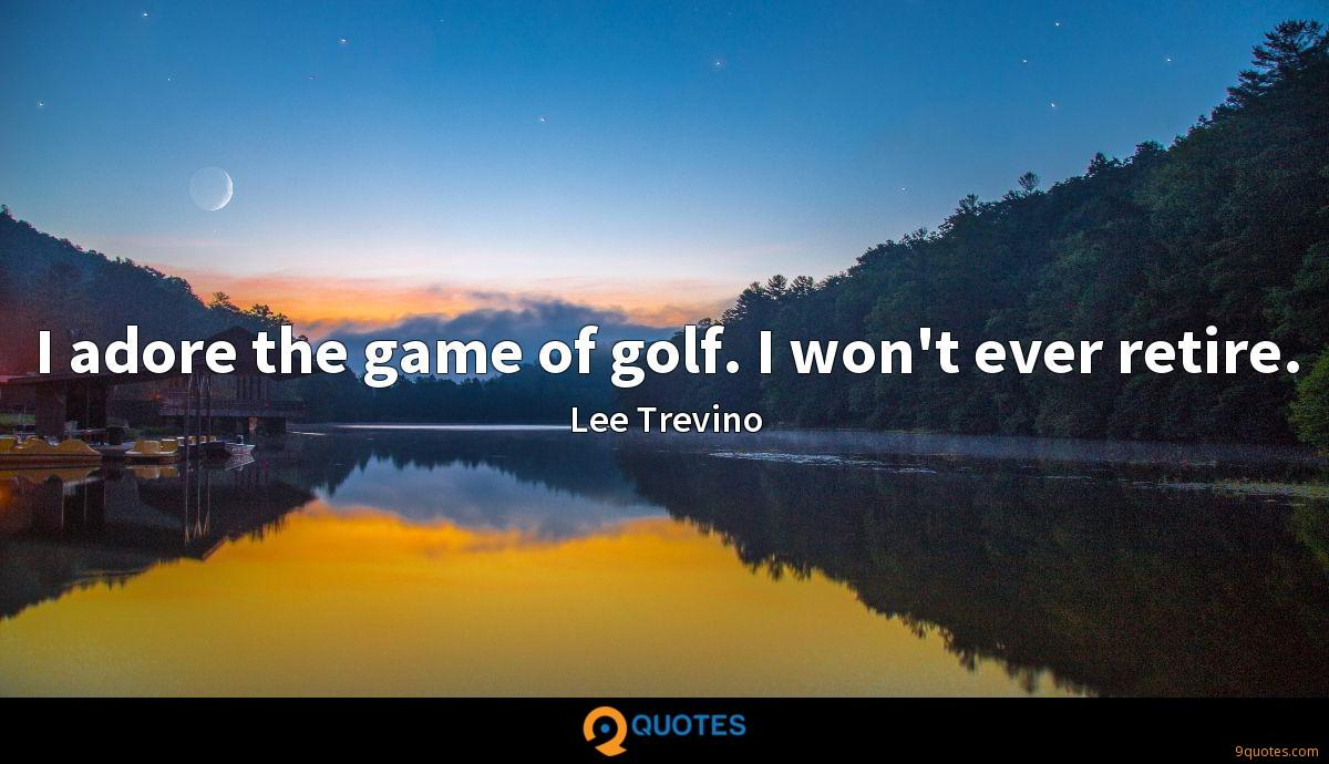 I adore the game of golf. I won't ever retire.