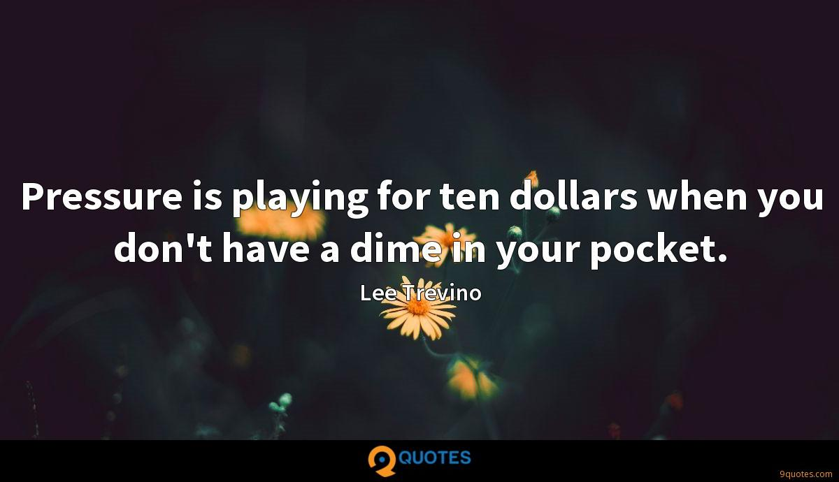 Pressure is playing for ten dollars when you don't have a dime in your pocket.