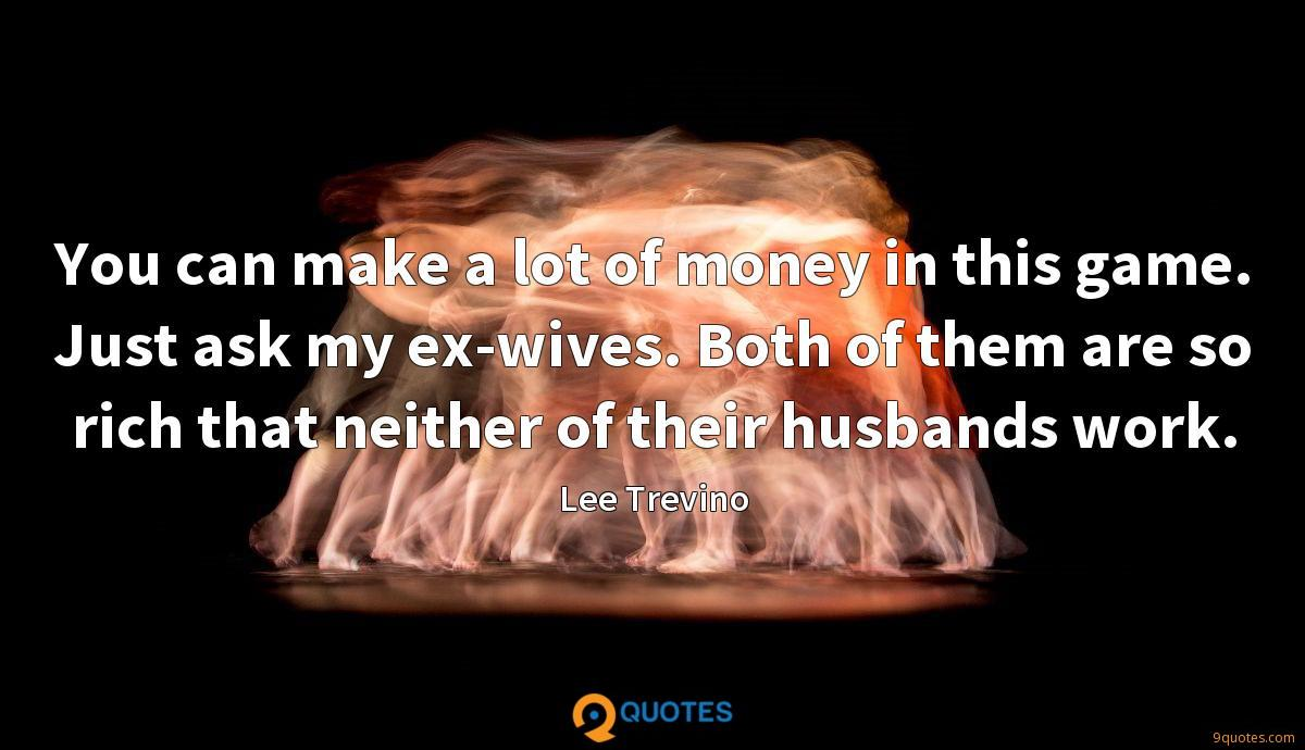 You can make a lot of money in this game. Just ask my ex-wives. Both of them are so rich that neither of their husbands work.