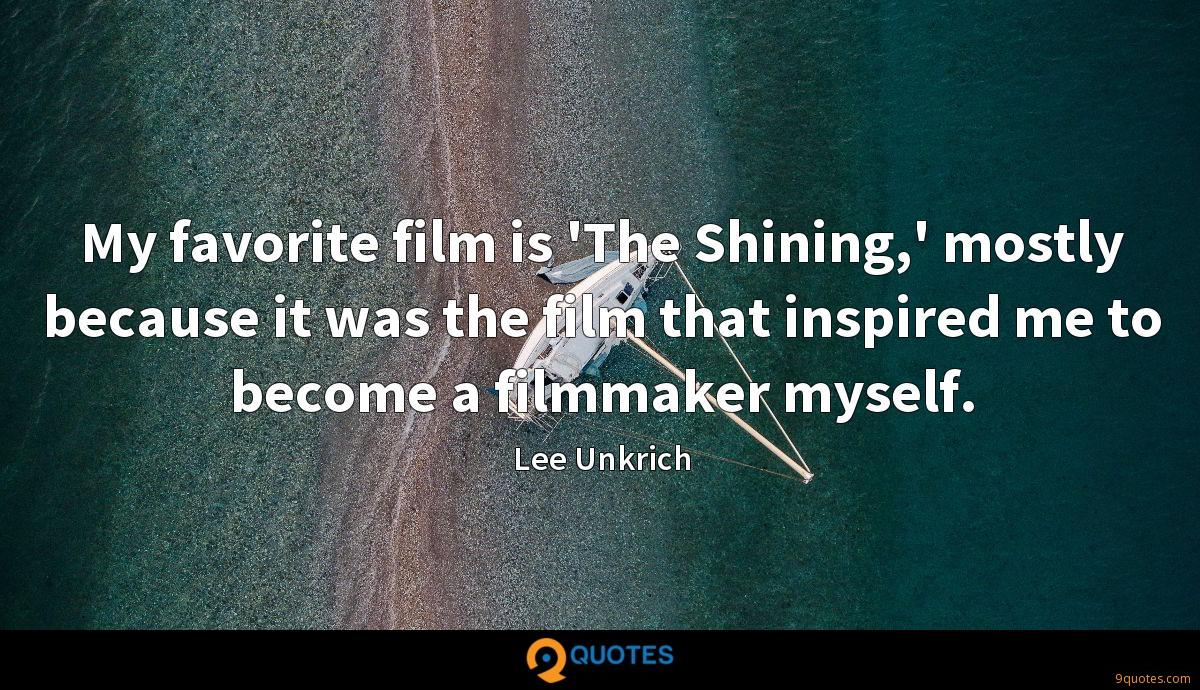 My favorite film is 'The Shining,' mostly because it was the film that inspired me to become a filmmaker myself.
