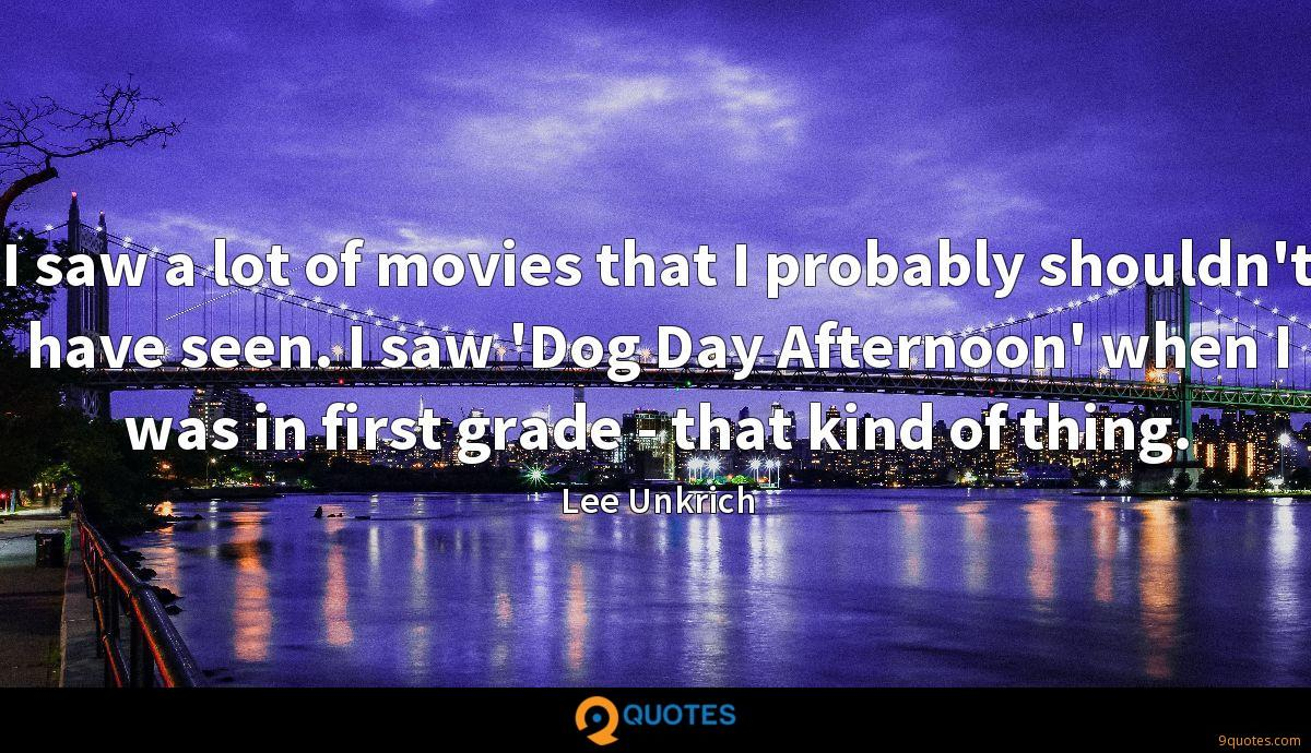 I saw a lot of movies that I probably shouldn't have seen. I saw 'Dog Day Afternoon' when I was in first grade - that kind of thing.