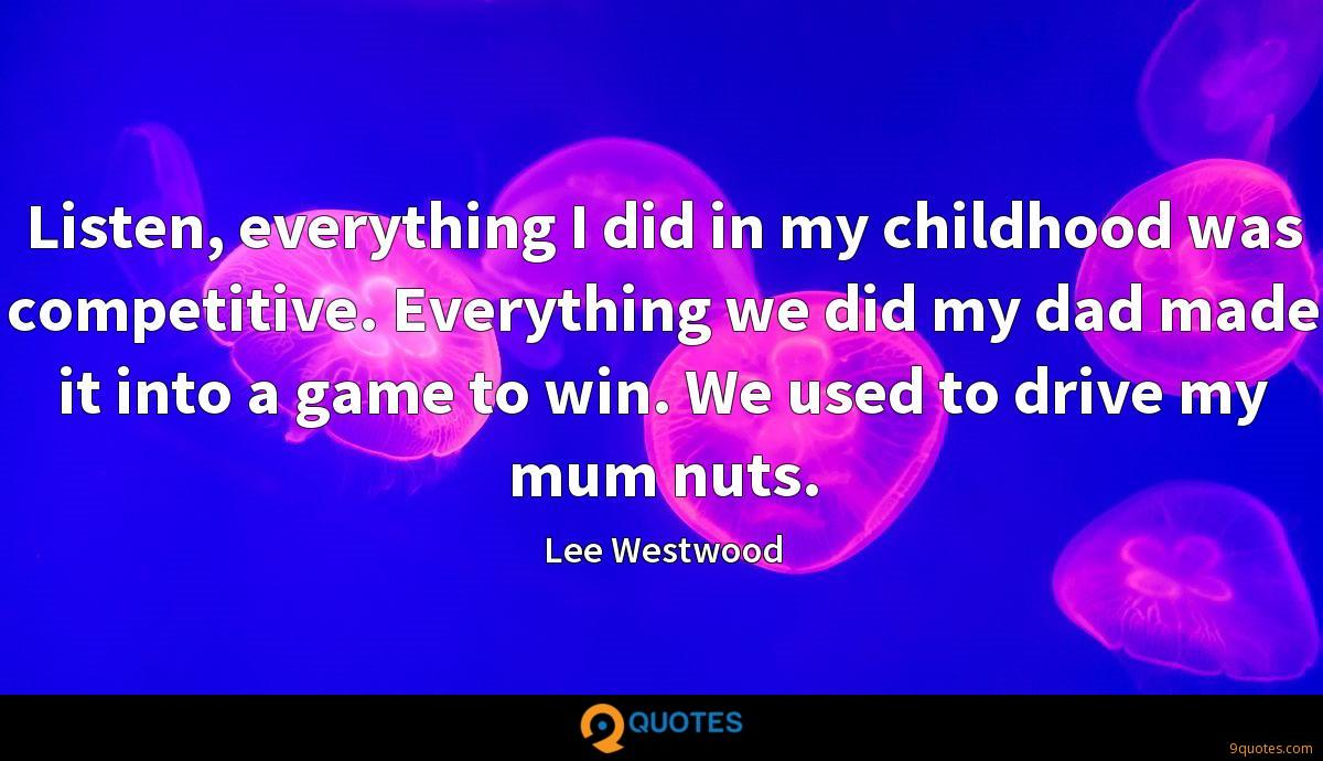 Listen, everything I did in my childhood was competitive. Everything we did my dad made it into a game to win. We used to drive my mum nuts.