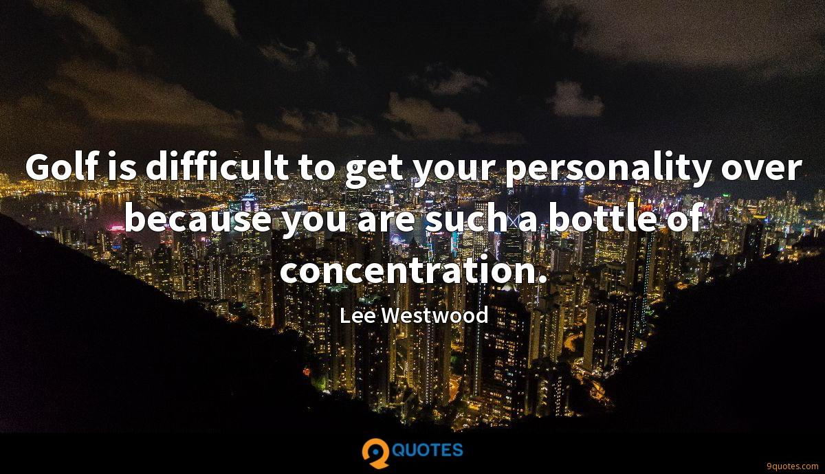 Golf is difficult to get your personality over because you are such a bottle of concentration.