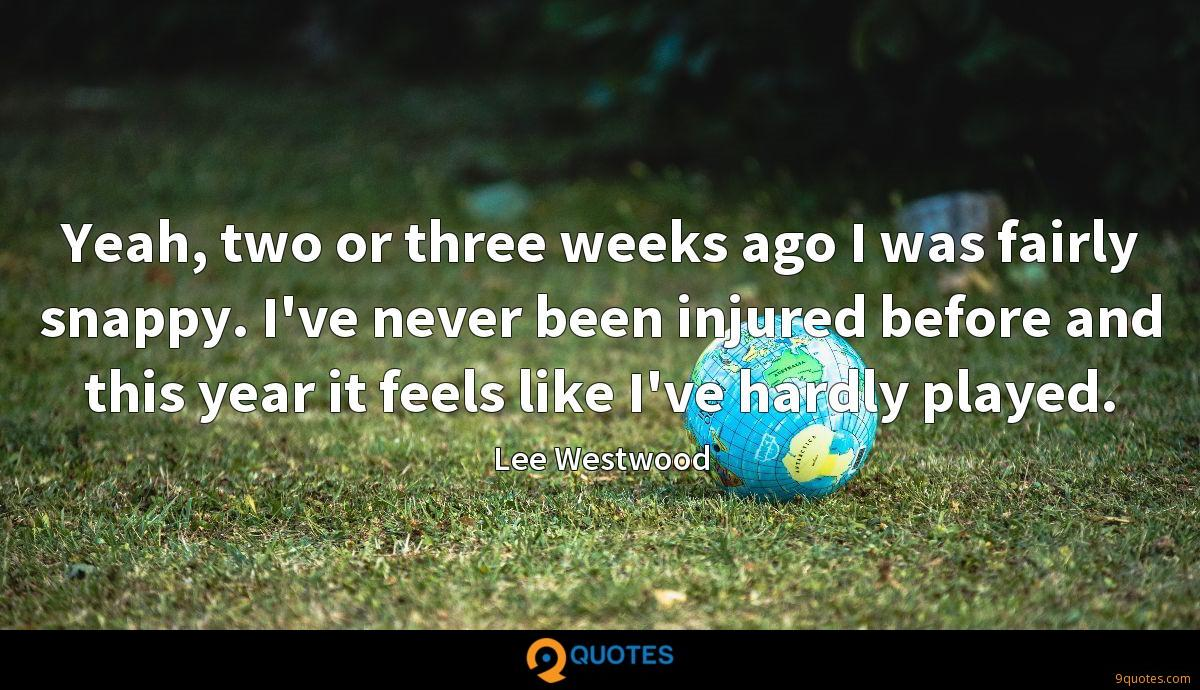 Yeah, two or three weeks ago I was fairly snappy. I've never been injured before and this year it feels like I've hardly played.