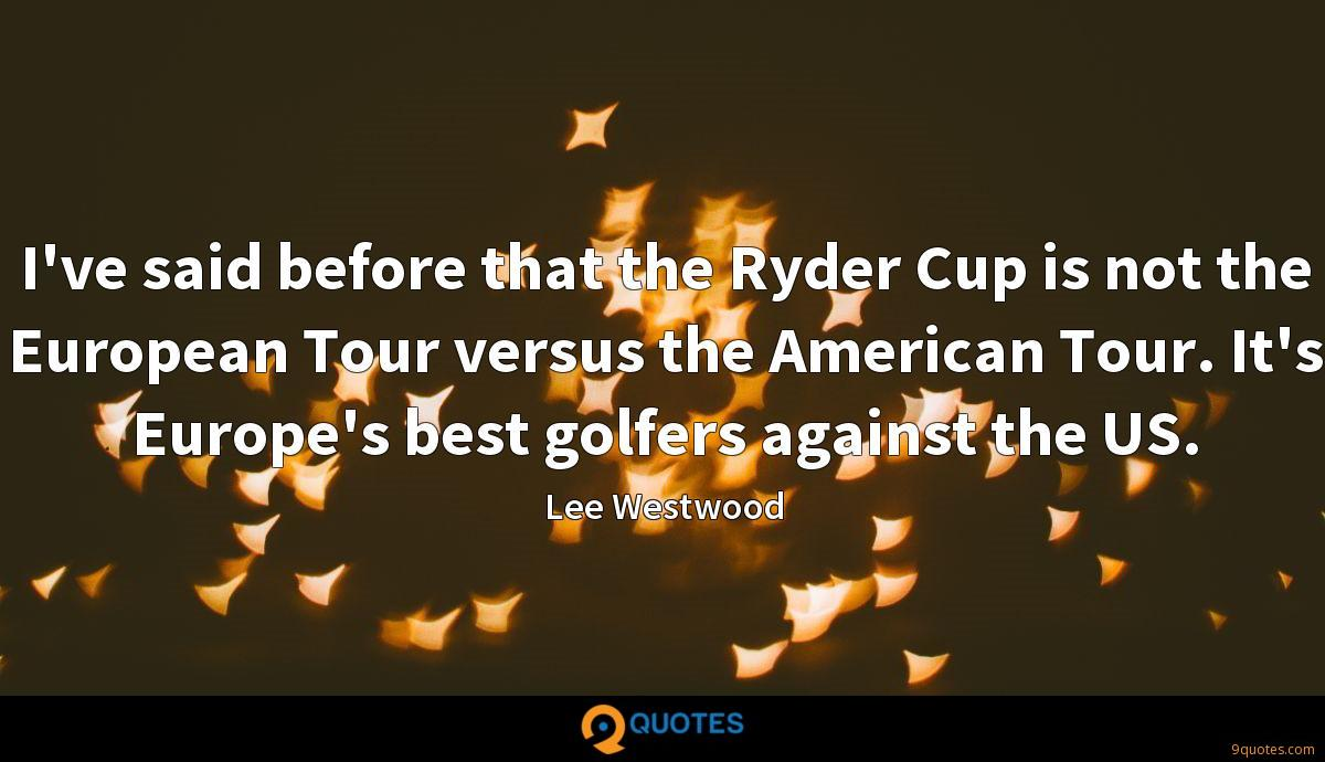 I've said before that the Ryder Cup is not the European Tour versus the American Tour. It's Europe's best golfers against the US.