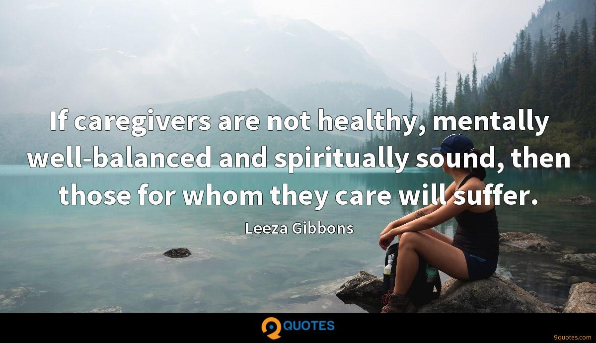 If caregivers are not healthy, mentally well-balanced and spiritually sound, then those for whom they care will suffer.