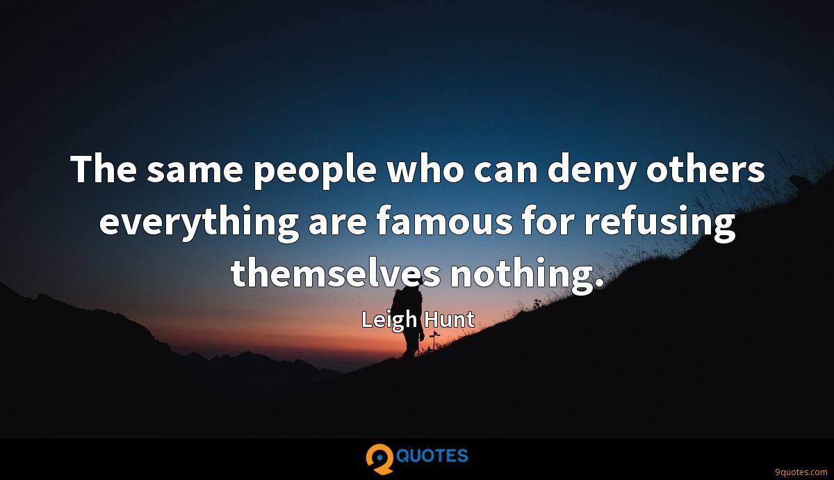The same people who can deny others everything are famous for refusing themselves nothing.