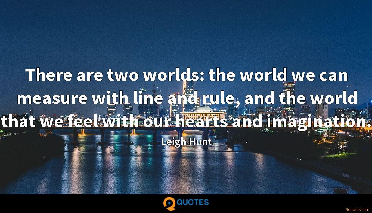 There are two worlds: the world we can measure with line and rule, and the world that we feel with our hearts and imagination.