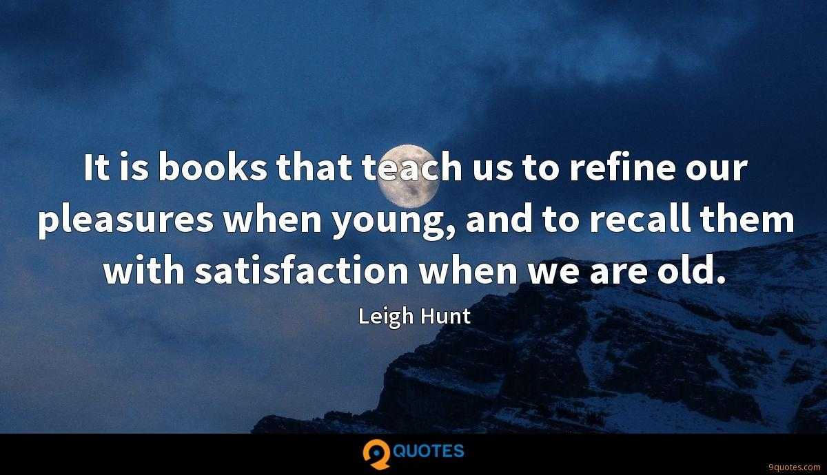 It is books that teach us to refine our pleasures when young, and to recall them with satisfaction when we are old.