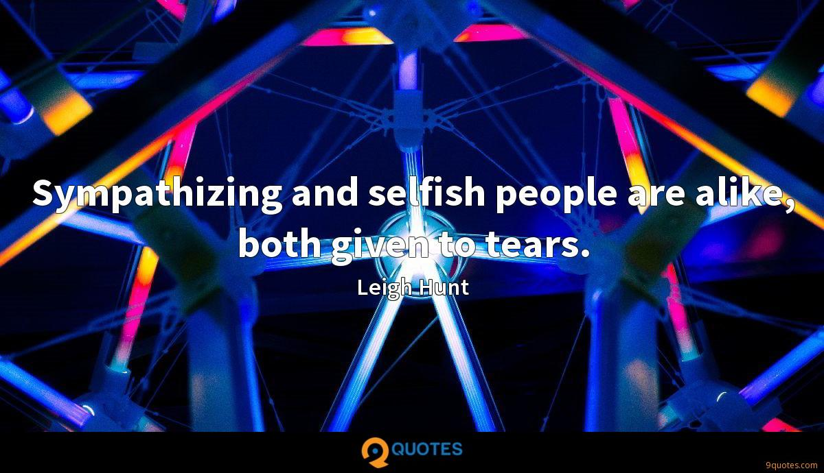 Sympathizing and selfish people are alike, both given to tears.