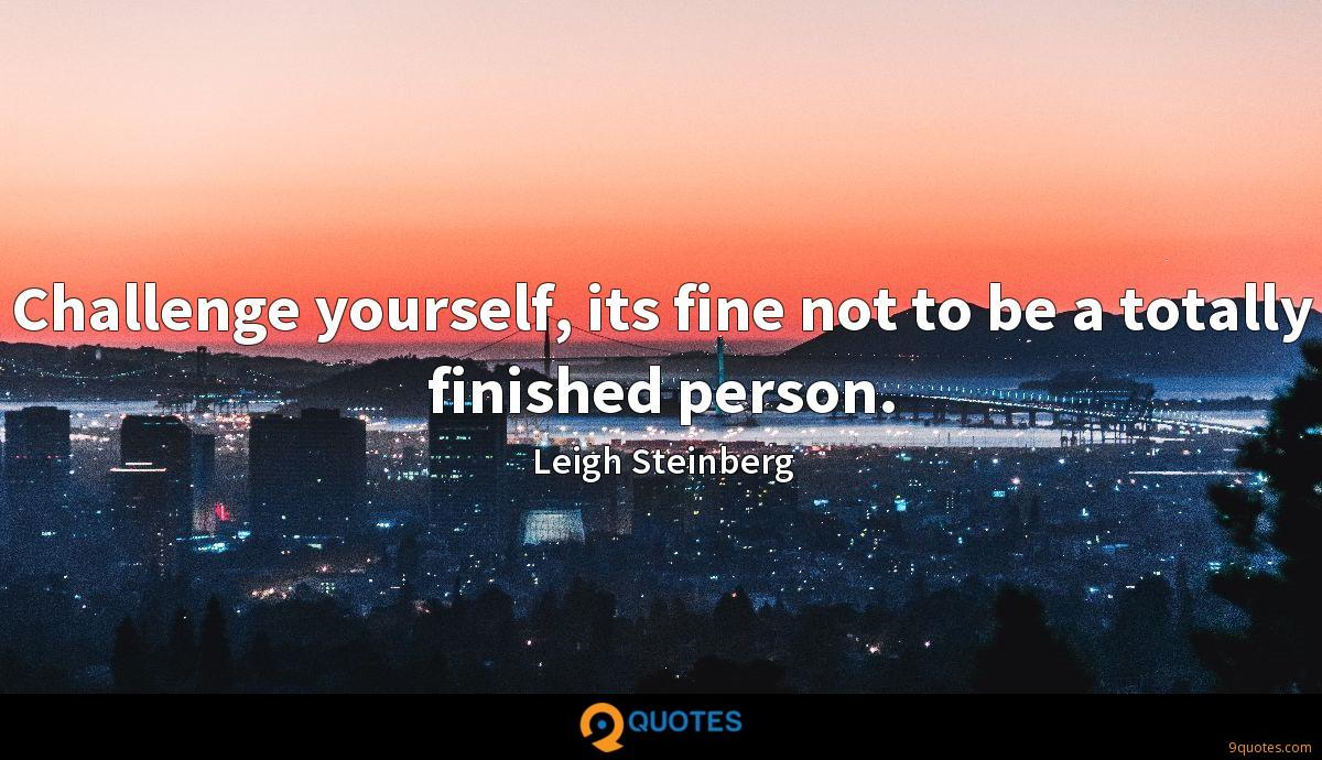 Challenge yourself, its fine not to be a totally finished person.