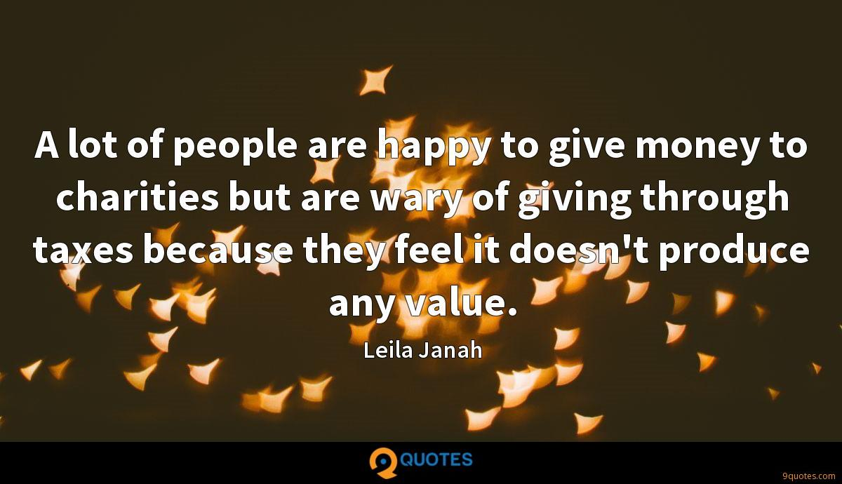 A lot of people are happy to give money to charities but are wary of giving through taxes because they feel it doesn't produce any value.