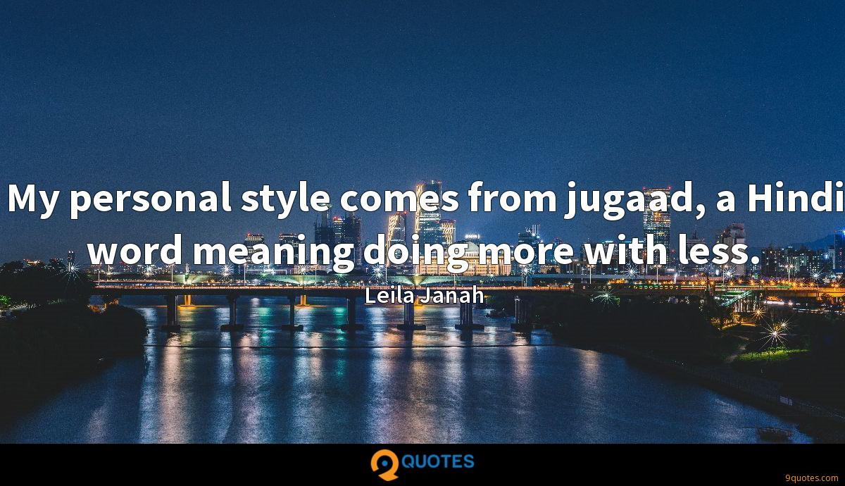 My personal style comes from jugaad, a Hindi word meaning doing more with less.