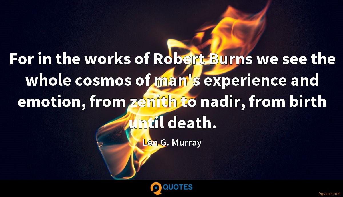 For in the works of Robert Burns we see the whole cosmos of man's experience and emotion, from zenith to nadir, from birth until death.