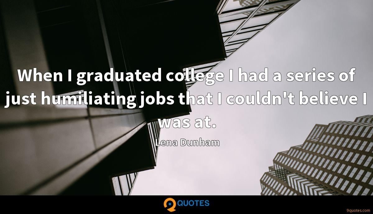 When I graduated college I had a series of just humiliating jobs that I couldn't believe I was at.