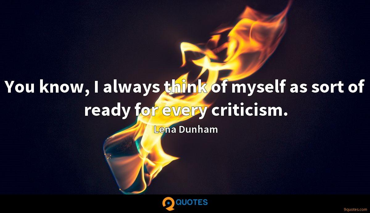 You know, I always think of myself as sort of ready for every criticism.