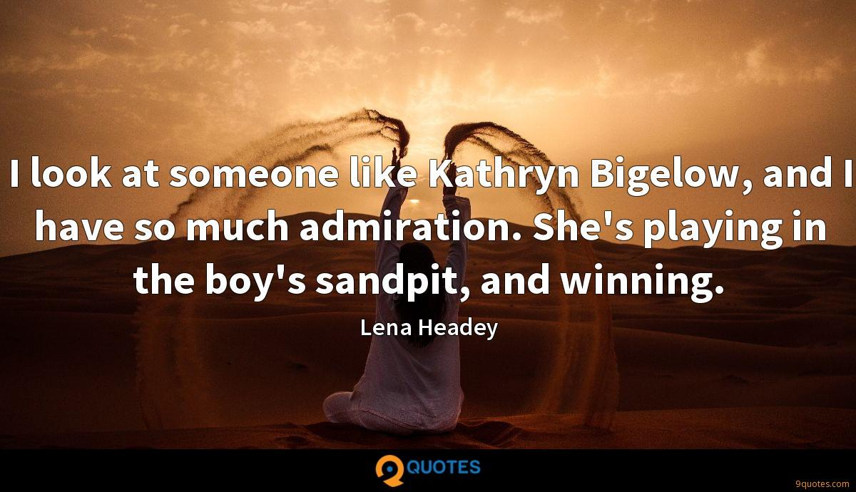 I look at someone like Kathryn Bigelow, and I have so much admiration. She's playing in the boy's sandpit, and winning.