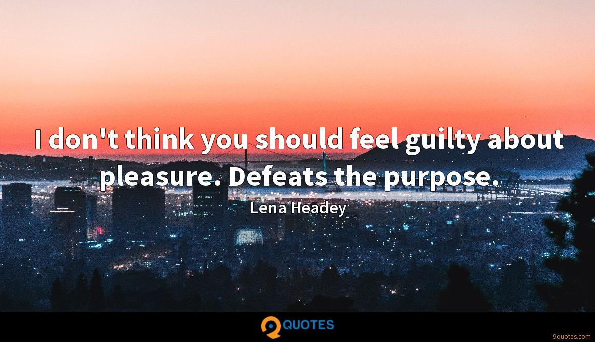 I don't think you should feel guilty about pleasure. Defeats the purpose.