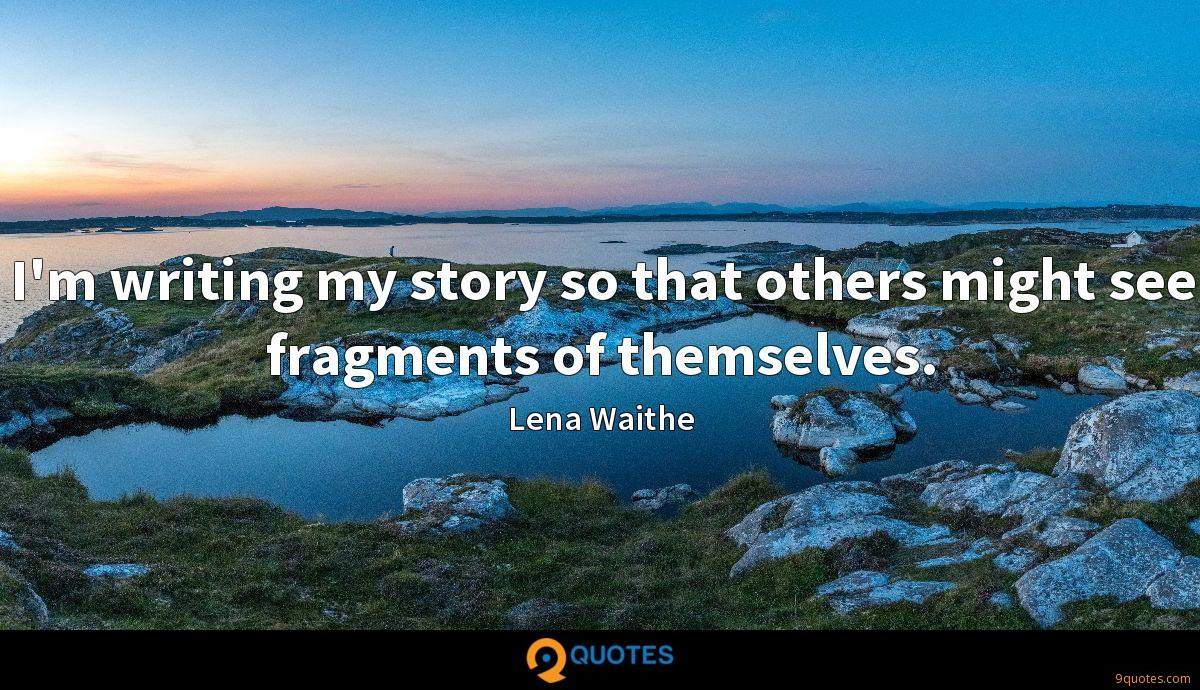 I'm writing my story so that others might see fragments of themselves.