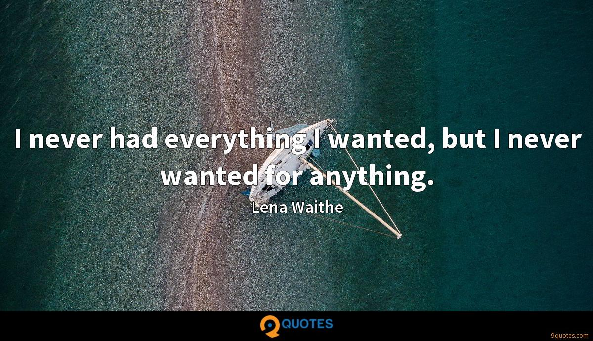 I never had everything I wanted, but I never wanted for anything.
