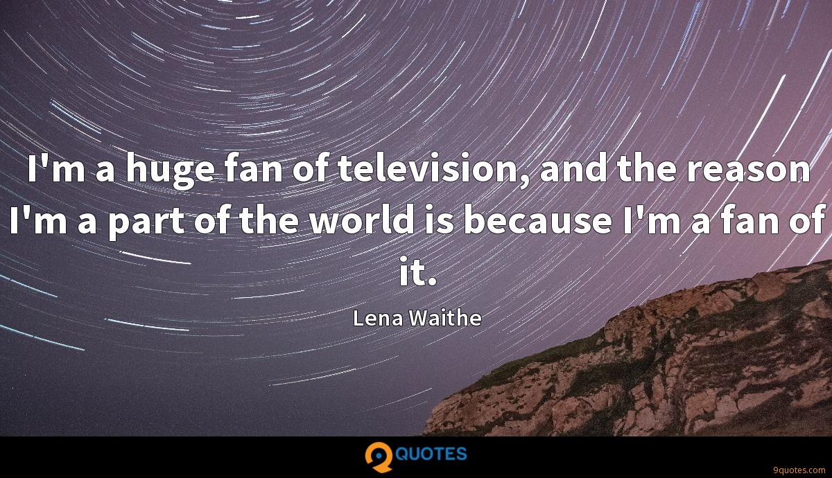 I'm a huge fan of television, and the reason I'm a part of the world is because I'm a fan of it.