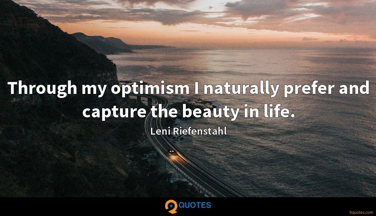 Through my optimism I naturally prefer and capture the beauty in life.