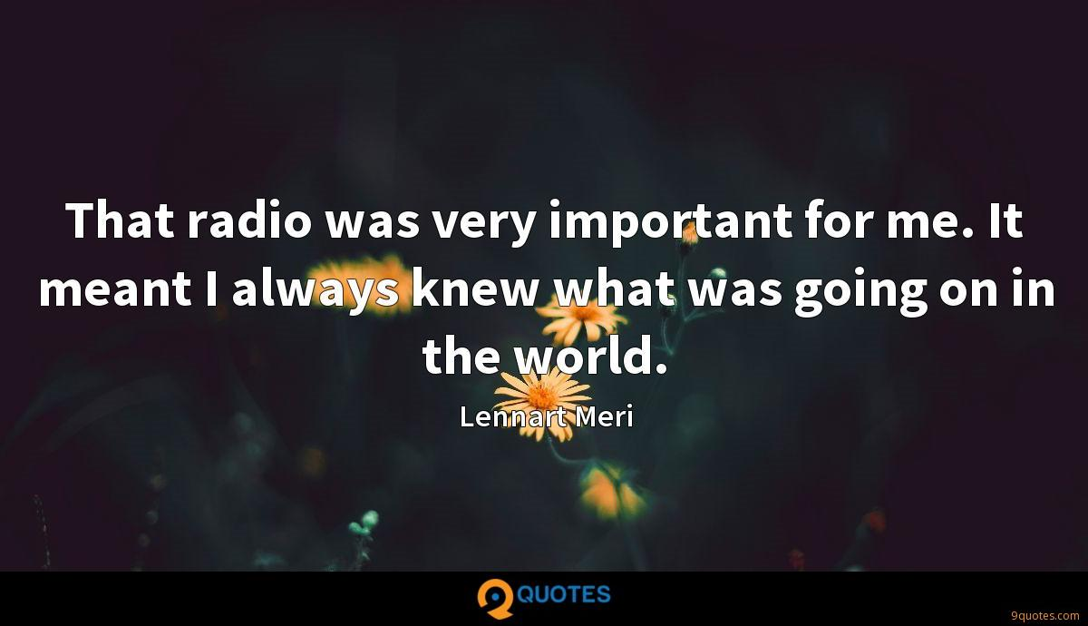 That radio was very important for me. It meant I always knew what was going on in the world.