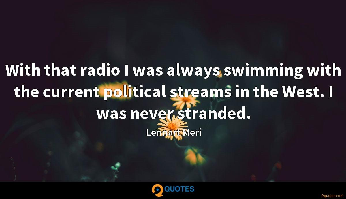 With that radio I was always swimming with the current political streams in the West. I was never stranded.