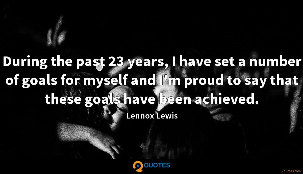 During the past 23 years, I have set a number of goals for myself and I'm proud to say that these goals have been achieved.