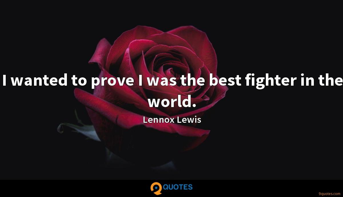 I wanted to prove I was the best fighter in the world.