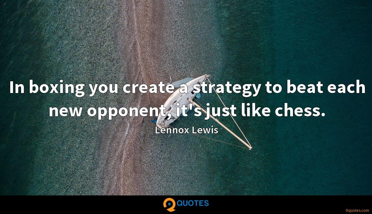 In boxing you create a strategy to beat each new opponent, it's just like chess.
