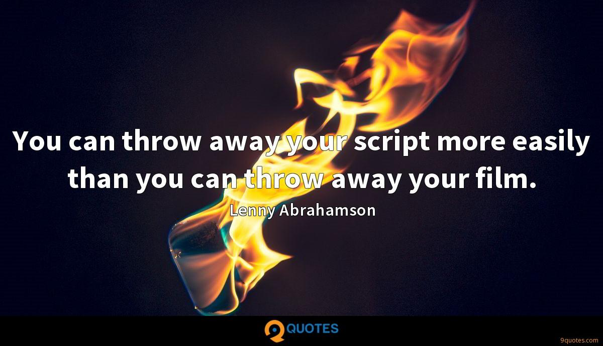 You can throw away your script more easily than you can throw away your film.