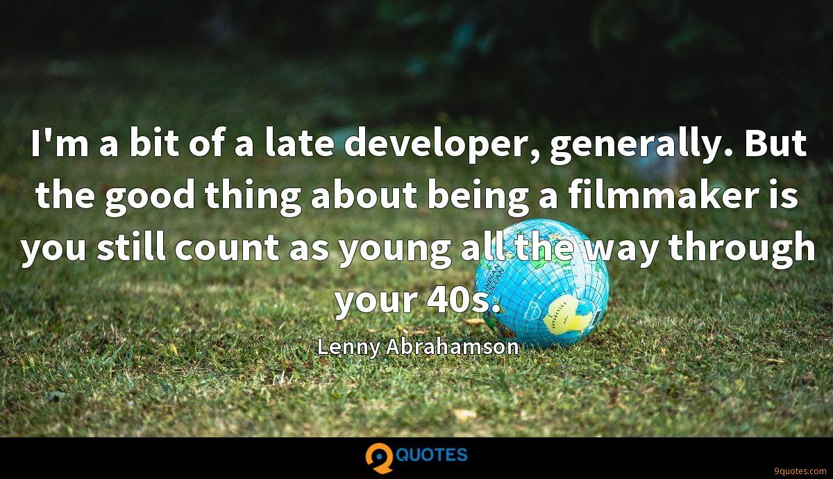 I'm a bit of a late developer, generally. But the good thing about being a filmmaker is you still count as young all the way through your 40s.